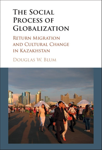 The Social Process of Globalization - Return Migration and Cultural Change in Kazakhstan ebook by Douglas W. Blum