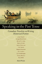 Speaking in the Past Tense - Canadian Novelists on Writing Historical Fiction ebook by Herb Wyile