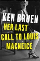 Her Last Call to Louis MacNeice ebook by Ken Bruen
