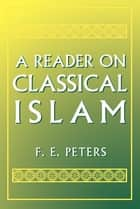 A Reader on Classical Islam ebook by F. E. Peters