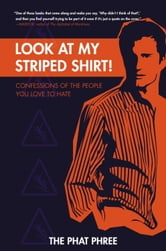 Look at My Striped Shirt! - Confessions of the People You Love to Hate ebook by The Phat Phree