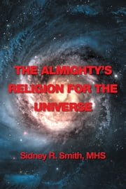 The Almighty's Religion for the Universe ebook by Sidney R Smith, MHS