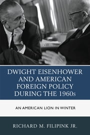 Dwight Eisenhower and American Foreign Policy during the 1960s - An American Lion in Winter ebook by Filipink
