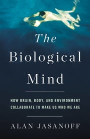 The Biological Mind - How Brain, Body, and Environment Collaborate to Make Us Who We Are ebook by Alan Jasanoff