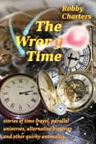 The Wrong Time: Stories of Time Travel, Parallel Universes, Alternative Histories and Other Quirky Anomalies ebook by Robby Charters