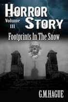 Footprints In The Snow - Horror Story Volume 3 ebook by G.M.Hague