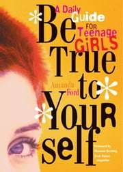 Be True to Yourself - A Daily Guide for Teenage Girls ebook by Amanda Ford