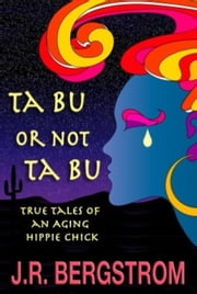 Ta Bu or not Ta Bu: True Tales of an Aging Hippie Chick ebook by J.R. Bergstrom