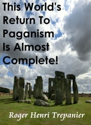 This World's Return To Paganism Is Almost Complete! ebook by Roger Henri Trepanier