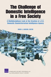 The Challenge of Domestic Intelligence in a Free Society - A Multidisciplinary Look at the Creation of a U.S. Domestic Counterterrorism Intelligence Agency ebook by Brian A. Jackson,Agnes Gereben Schaefer,Darcy Noricks,Benjamin W Goldsmith,Genevieve Lester