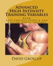 Advanced High Intensity Training Variables - Burn Reps,Partial Reps,Super-X Holds and Rolling Static Partials ebook by David Groscup