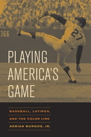 Playing America's Game: Baseball, Latinos, and the Color Line ebook by Burgos, Adrian