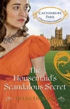 The Housemaid's Scandalous Secret (Mills & Boon M&B) (Castonbury Park, Book 2) ebook by Helen Dickson