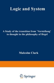 "Logic and System - A Study of the Transition from ""Vorstellung"" to Thought in the Philosophy of Hegel ebook by M. Clark"