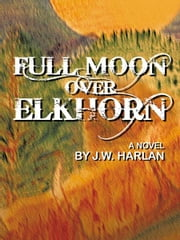 Full Moon Over Elkhorn ebook by J. W. Harlan