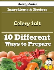 10 Ways to Use Celery Salt (Recipe Book) ebook by Emmanuel Bray,Sam Enrico