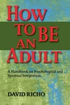 How to Be an Adult: A Handbook on Psychological and Spiritual Integration ebook by David Richo