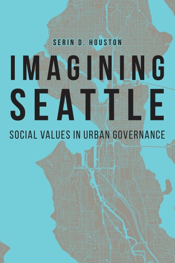 Imagining Seattle - Social Values in Urban Governance eBook by Serin D. Houston