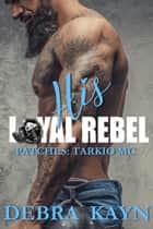His Loyal Rebel - Patches: Tarkio MC ebook by Debra Kayn