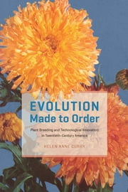 Evolution Made to Order - Plant Breeding and Technological Innovation in Twentieth-Century America ebook by Helen Anne Curry
