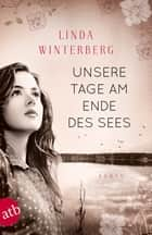 Unsere Tage am Ende des Sees - Roman ebook by Linda Winterberg