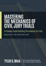 Mastering The Mechanics Of Civil Jury Trials - A Strategic Guide Outlining The Anatomy Of A Trial ebook by Tyler G. Draa,Doris Cheng,Maureen Harrington,Franklin E. Bondonno
