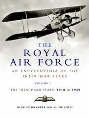 The Royal Air Force: An Encyclopedia of the Inter-War Years - The Trenchard Years 1918 - 1929 ebook by Ian Philpott
