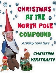 Christmas at the North Pole Compound ebook by C. A. (Christine) Verstraete