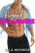 Rugged Billionaire - A Romantic Comedy ebook by Lila Monroe