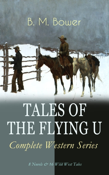 TALES OF THE FLYING U - Complete Western Series: 8 Novels & 16 Wild West Tales - The Flying U Ranch, The Heritage of the Sioux, Rodeo, Dark Horse, Miss Martin's Mission, Happy Jack Wild Man, The Spirit of the Range, The Lonesome Trail… ebook by B. M. Bower