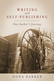 Writing and Self-Publishing - One Author's Journey ebook by Dona Bakker