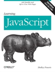 Learning JavaScript - Add Sparkle and Life to Your Web Pages ebook by Shelley Powers