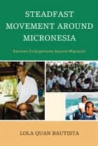 Steadfast Movement around Micronesia - Satowan Enlargements beyond Migration ebook by Lola Quan Bautista