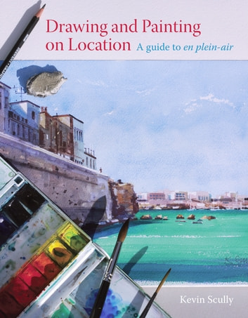 Drawing and Painting on Location - A guide to en plein-air ebook by Kevin Scully