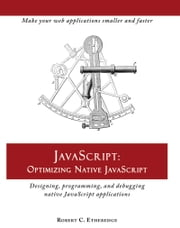 JavaScript: Optimizing Native JavaScript - Designing, Programming, and Debugging Native JavaScript Applications ebook by Robert C. Etheredge