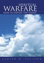 Spiritual Warfare - How to Defeat the Enemy ebook by Janice R. Ellison