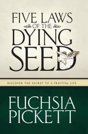 Five Laws Of The Dying Seed - Discover the Secret to a Fruitful Life ebook by Fuchsia Pickett