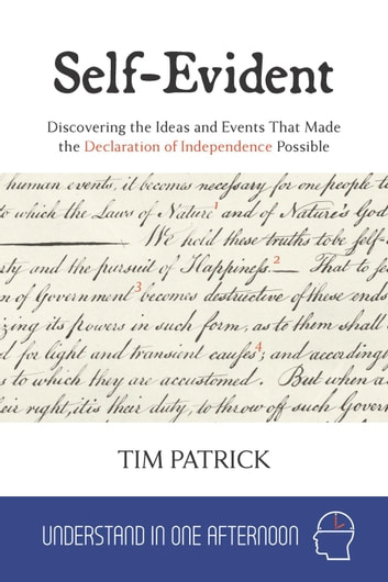 Self-Evident : Discovering the Ideas and Events That Made the Declaration of Independence Possible - Understand in One Afternoon ebook by Tim Patrick