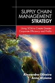 Supply Chain Management Strategy - Using SCM to Create Greater Corporate Efficiency and Profits ebook by Alexandre Oliveira,Anne Gimeno