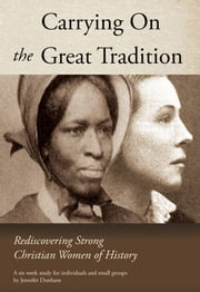Carrying On the Great Tradition - Rediscovering Strong Christian Women of History ebook by Jennifer Dunham