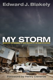 My Storm - Managing the Recovery of New Orleans in the Wake of Katrina ebook by Edward J. Blakely,Henry Cisneros