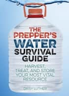 The Prepper's Water Survival Guide ebook by Daisy Luther
