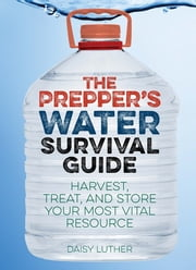 The Prepper's Water Survival Guide - Harvest, Treat, and Store Your Most Vital Resource ebook by Daisy Luther