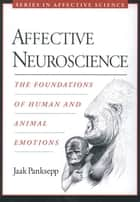 Affective Neuroscience - The Foundations of Human and Animal Emotions ebook by Jaak Panksepp
