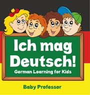 Ich mag Deutsch! | German Learning for Kids ebook by Baby Professor
