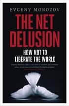 The Net Delusion - How Not to Liberate The World ebook by Evgeny Morozov