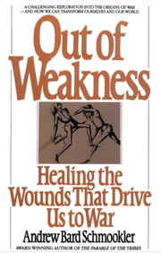 Out of Weakness - Healing the Wounds That Drive Us to War ebook by Andrew Schmookler