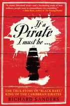 "If a Pirate I Must Be - The True Story of Black Bart, ""King of the Caribbean Pirates"" ebook by Richard Sanders"