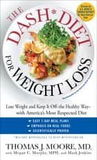 The DASH Diet for Weight Loss - Lose Weight and Keep It Off--the Healthy Way--with America's Most Respected Diet ebook by Thomas J. Moore, Megan C. Murphy, MPH,...