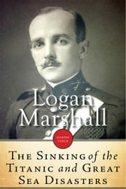 Sinking Of The Titanic And Great Sea Disasters ebook by Logan Marshall
